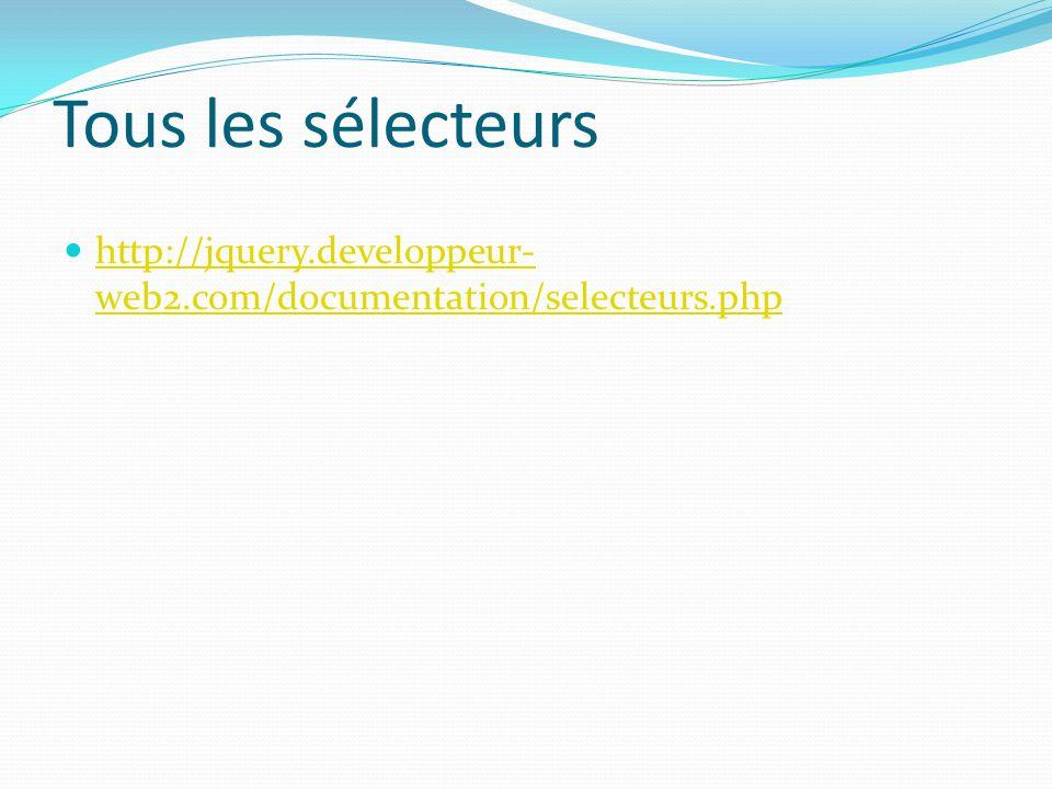 Tous les sélecteurs http://jquery.developpeur-web2.com/documentation/selecteurs.php