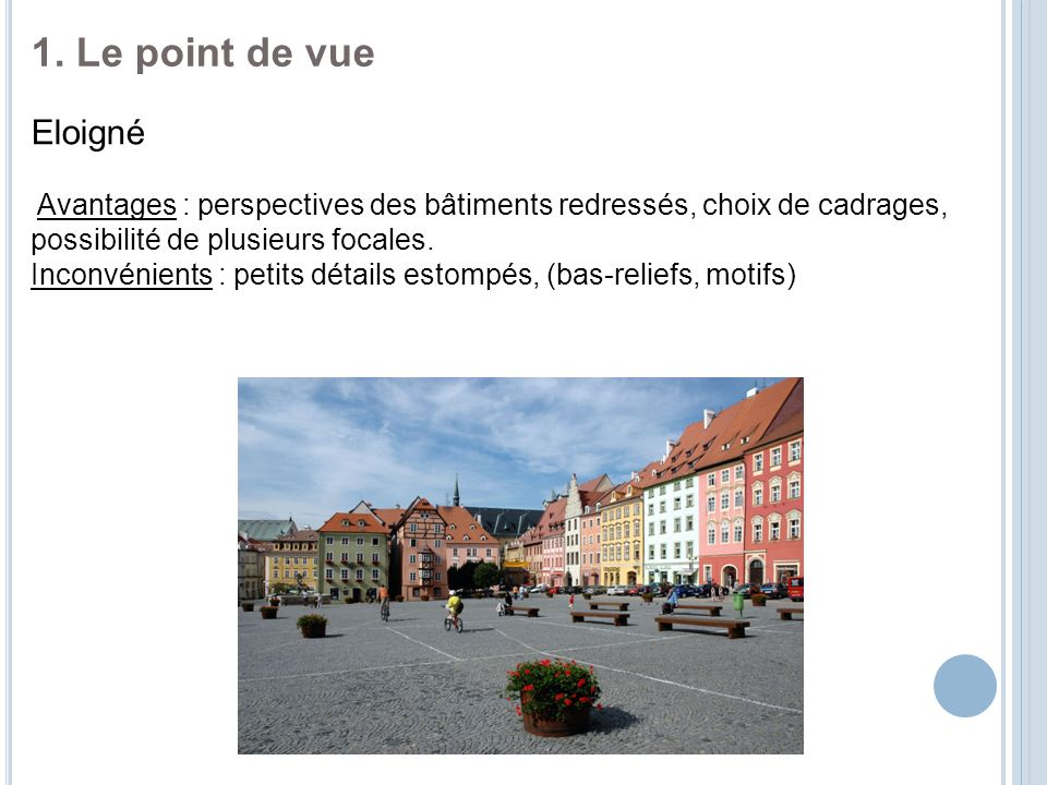 1. Le point de vue Eloigné. Avantages : perspectives des bâtiments redressés, choix de cadrages, possibilité de plusieurs focales.