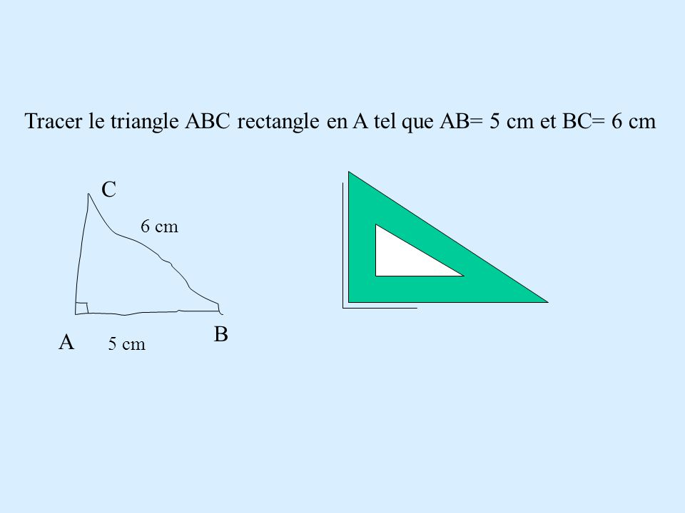 Tracer le triangle ABC rectangle en A tel que AB= 5 cm et BC= 6 cm
