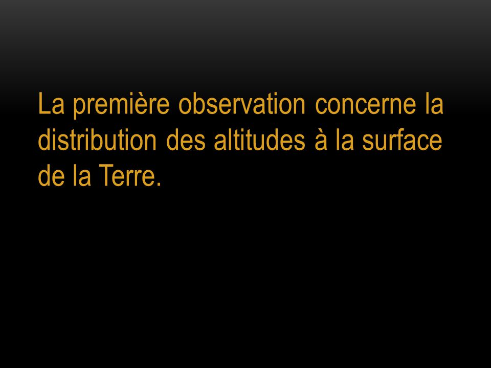 La première observation concerne la distribution des altitudes à la surface de la Terre.
