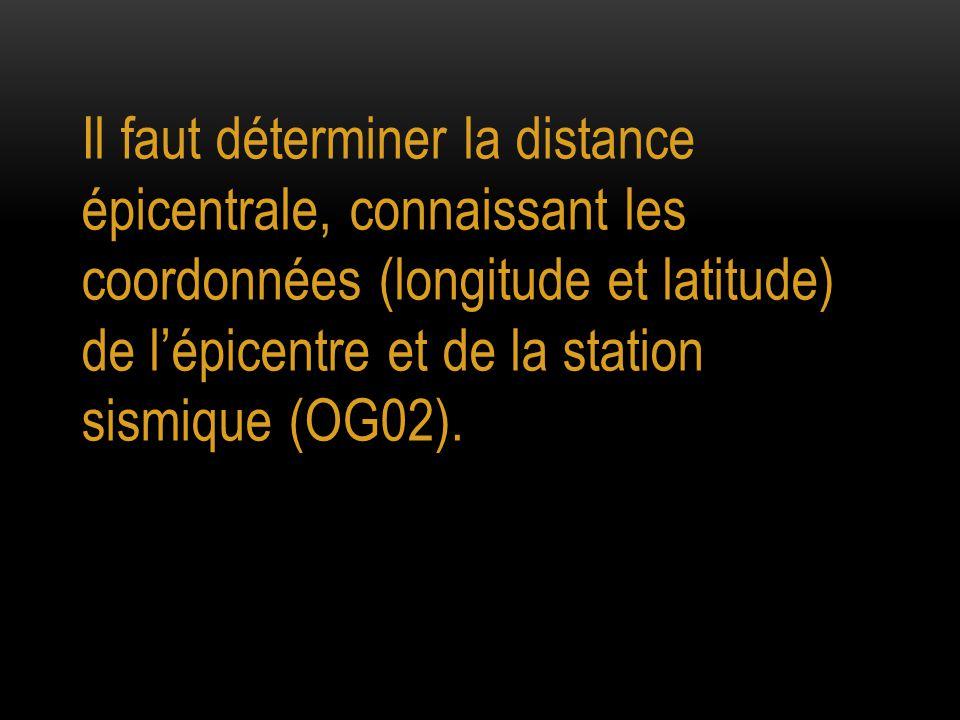Il faut déterminer la distance épicentrale, connaissant les coordonnées (longitude et latitude) de l'épicentre et de la station sismique (OG02).