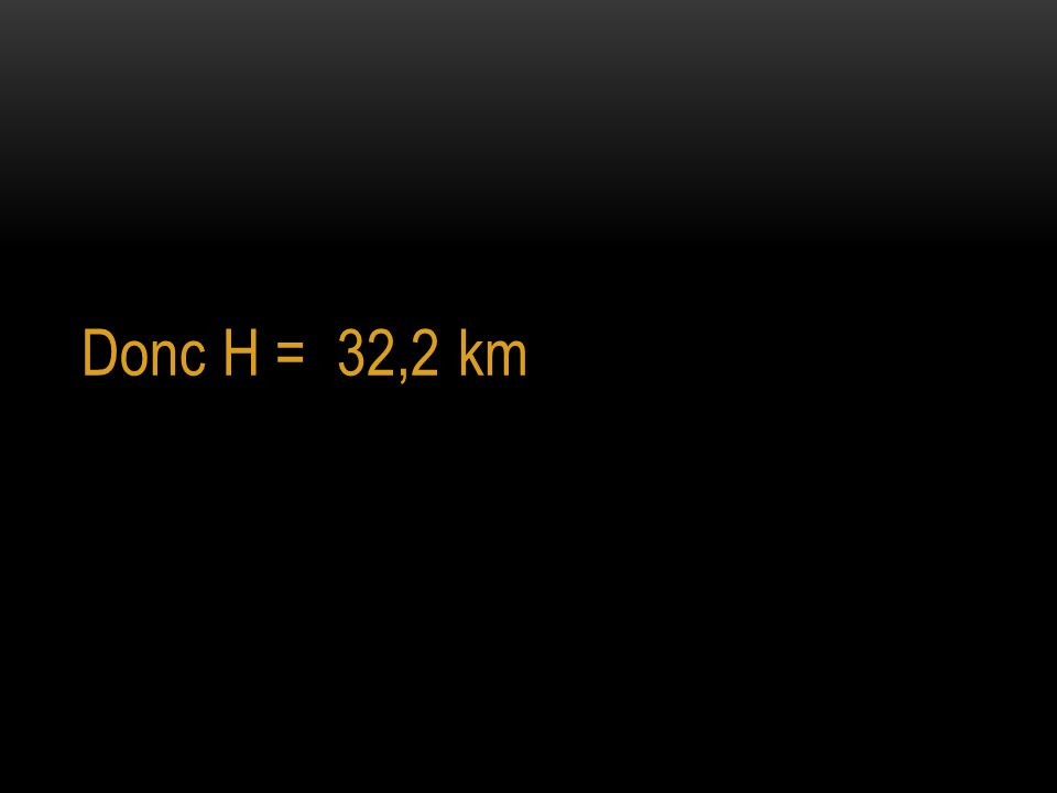 Donc H = 32,2 km