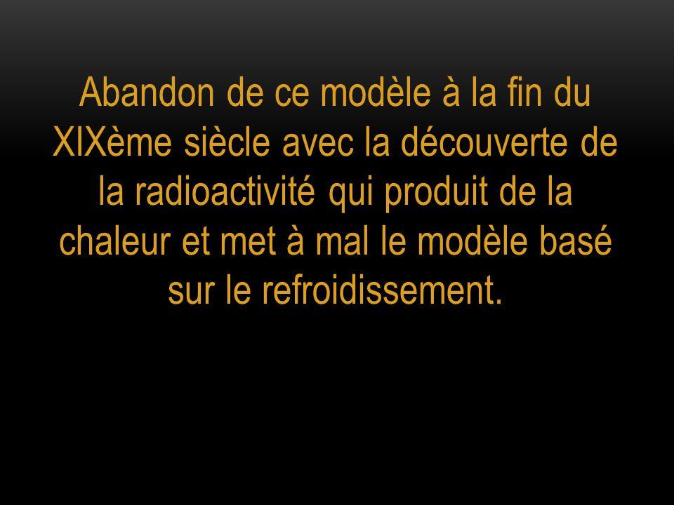 Abandon de ce modèle à la fin du XIXème siècle avec la découverte de la radioactivité qui produit de la chaleur et met à mal le modèle basé sur le refroidissement.