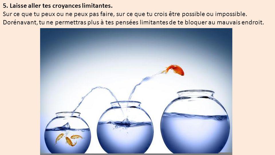 5. Laisse aller tes croyances limitantes.