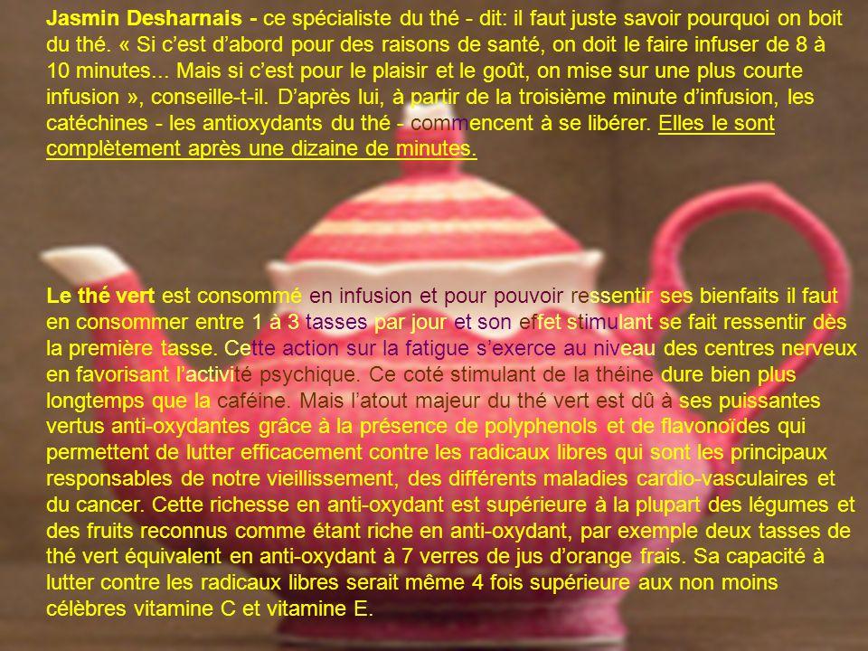 Jasmin Desharnais - ce spécialiste du thé - dit: il faut juste savoir pourquoi on boit du thé. « Si c'est d'abord pour des raisons de santé, on doit le faire infuser de 8 à 10 minutes... Mais si c'est pour le plaisir et le goût, on mise sur une plus courte infusion », conseille-t-il. D'après lui, à partir de la troisième minute d'infusion, les catéchines - les antioxydants du thé - commencent à se libérer. Elles le sont complètement après une dizaine de minutes.