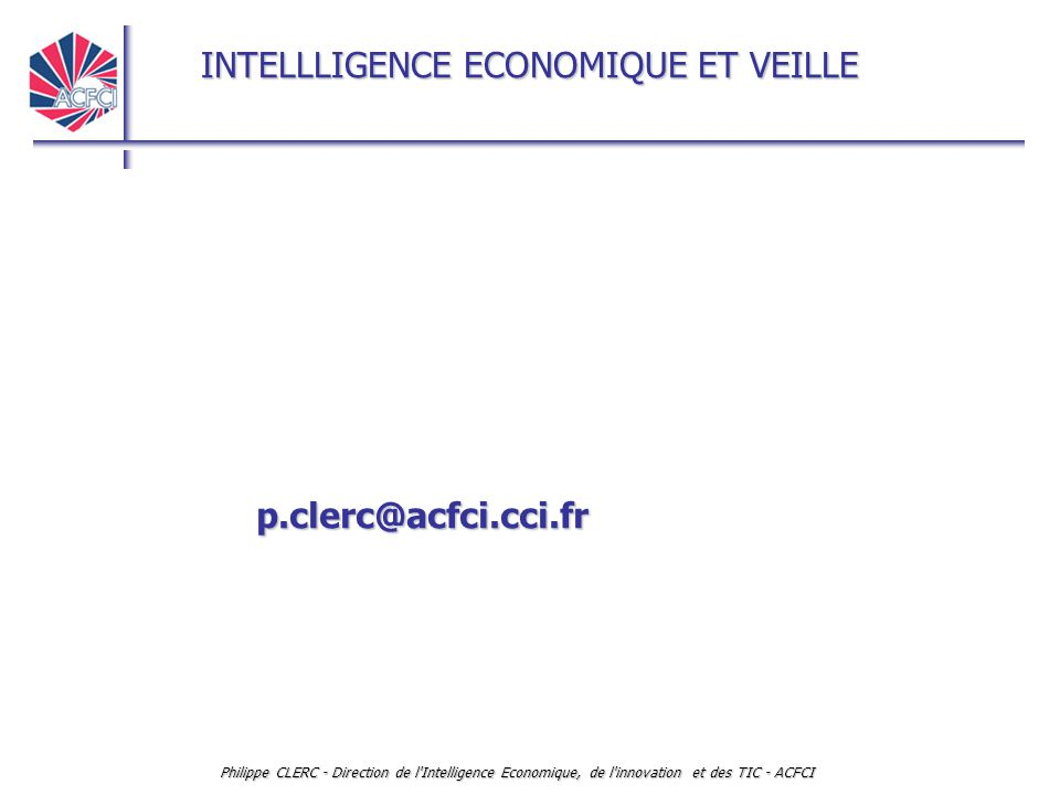 p.clerc@acfci.cci.fr Philippe CLERC - Direction de l Intelligence Economique, de l innovation et des TIC - ACFCI.