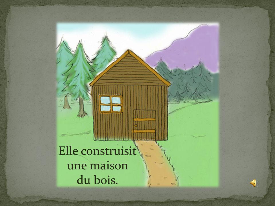 Elle construisit une maison du bois.