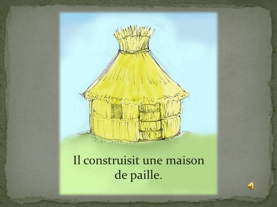 Il construisit une maison de paille.