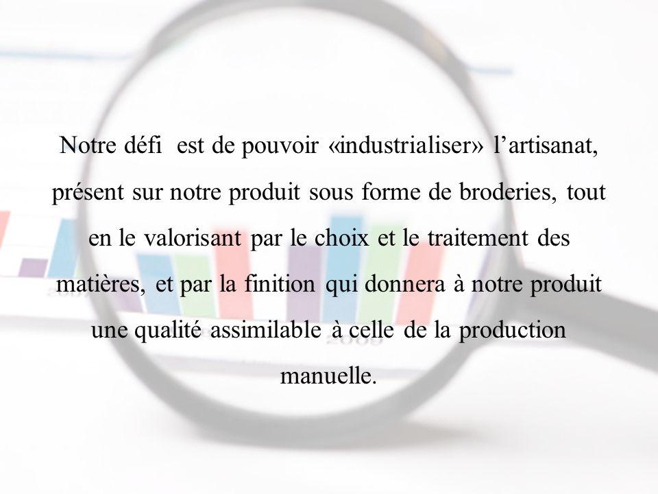 Notre défi est de pouvoir «industrialiser» l'artisanat, présent sur notre produit sous forme de broderies, tout en le valorisant par le choix et le traitement des matières, et par la finition qui donnera à notre produit une qualité assimilable à celle de la production manuelle.