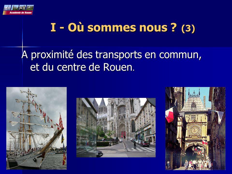 I - Où sommes nous (3) A proximité des transports en commun, et du centre de Rouen.