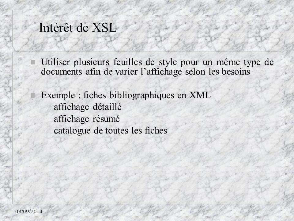 Intérêt de XSL Utiliser plusieurs feuilles de style pour un même type de documents afin de varier l'affichage selon les besoins.