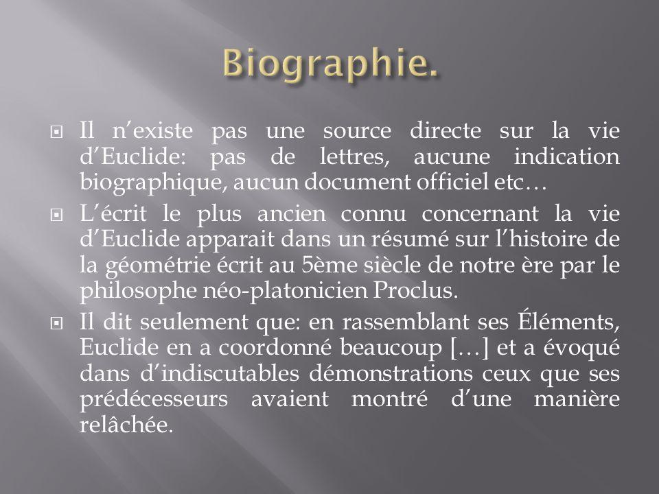 Biographie. Il n'existe pas une source directe sur la vie d'Euclide: pas de lettres, aucune indication biographique, aucun document officiel etc…