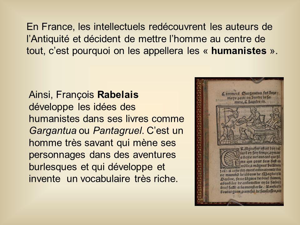 En France, les intellectuels redécouvrent les auteurs de l'Antiquité et décident de mettre l'homme au centre de tout, c'est pourquoi on les appellera les « humanistes ».