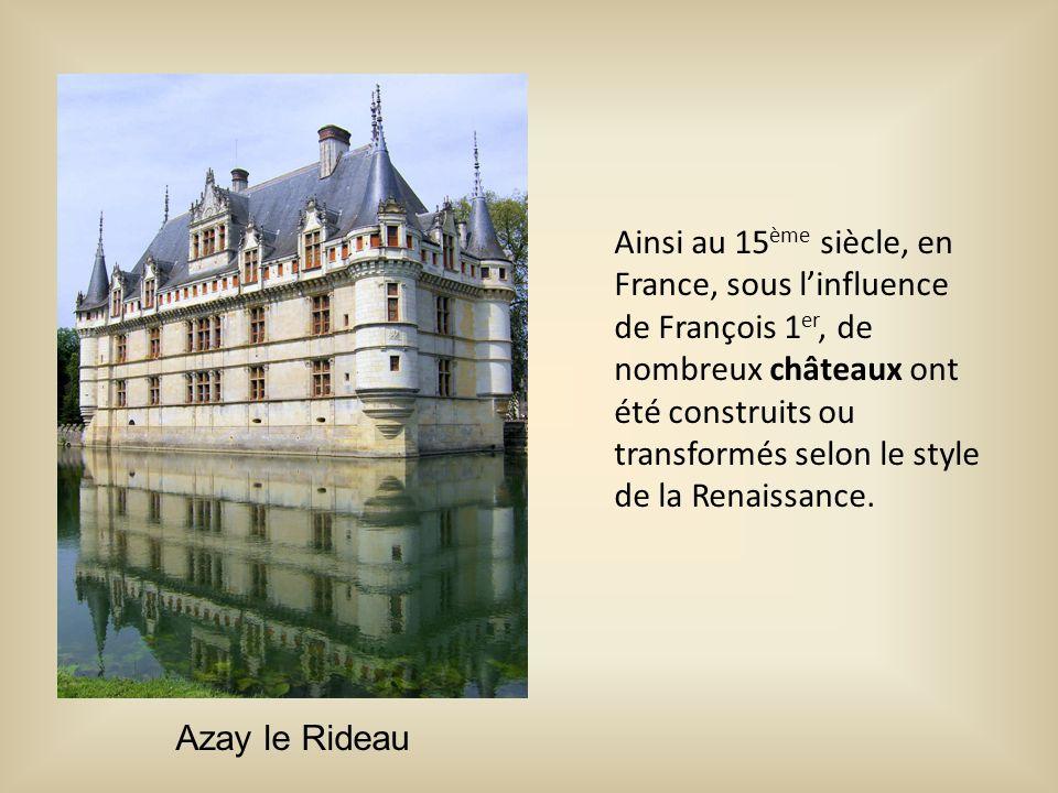Ainsi au 15ème siècle, en France, sous l'influence de François 1er, de nombreux châteaux ont été construits ou transformés selon le style de la Renaissance.