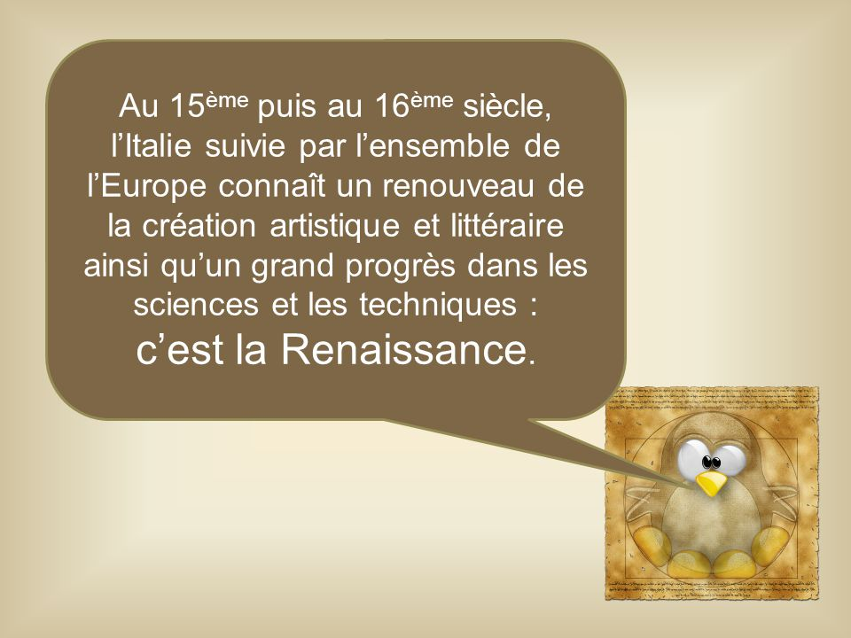 Au 15ème puis au 16ème siècle, l'Italie suivie par l'ensemble de l'Europe connaît un renouveau de la création artistique et littéraire ainsi qu'un grand progrès dans les sciences et les techniques :