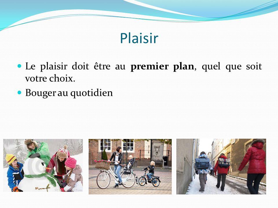 Plaisir Le plaisir doit être au premier plan, quel que soit votre choix. Bouger au quotidien