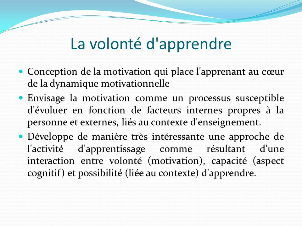 La volonté d apprendre Conception de la motivation qui place l apprenant au cœur de la dynamique motivationnelle.
