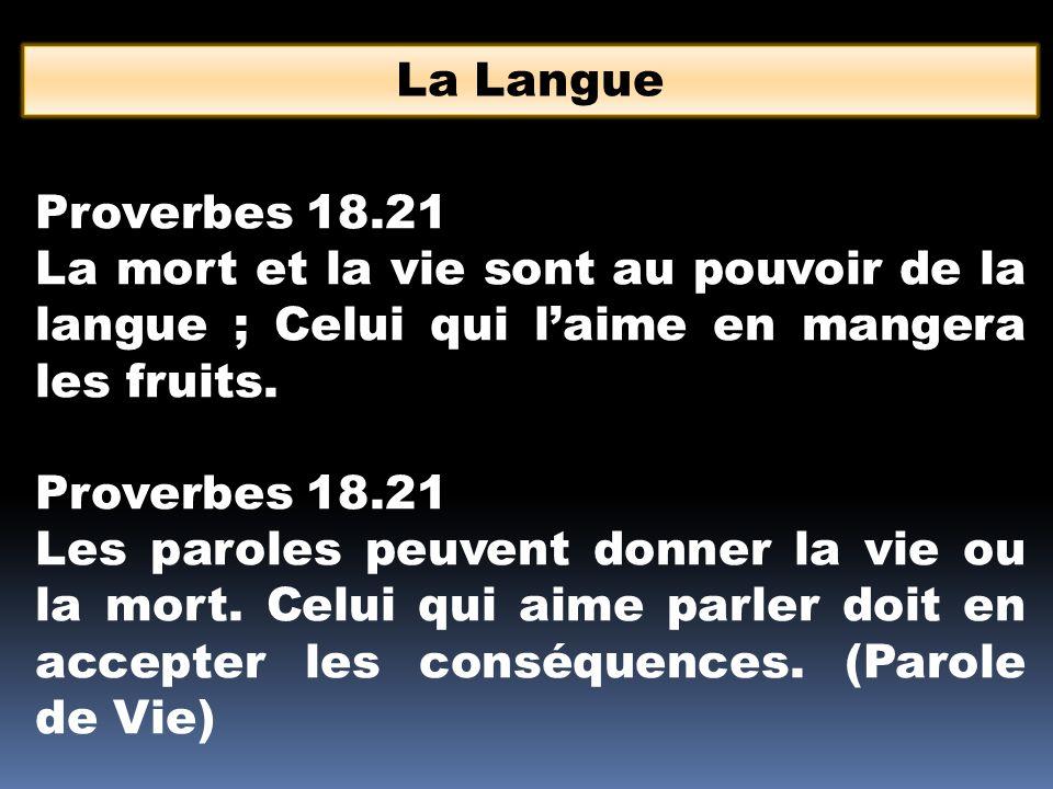 La Langue Proverbes 18.21. La mort et la vie sont au pouvoir de la langue ; Celui qui l'aime en mangera les fruits.