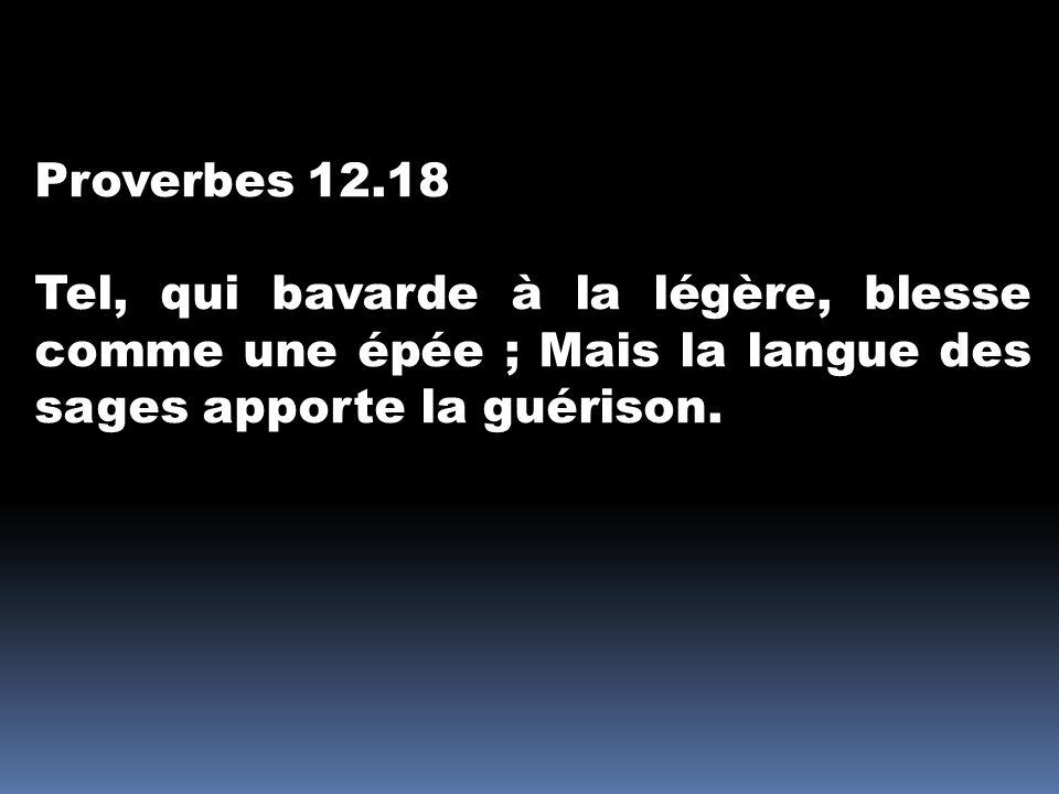 Proverbes 12.18 Tel, qui bavarde à la légère, blesse comme une épée ; Mais la langue des sages apporte la guérison.