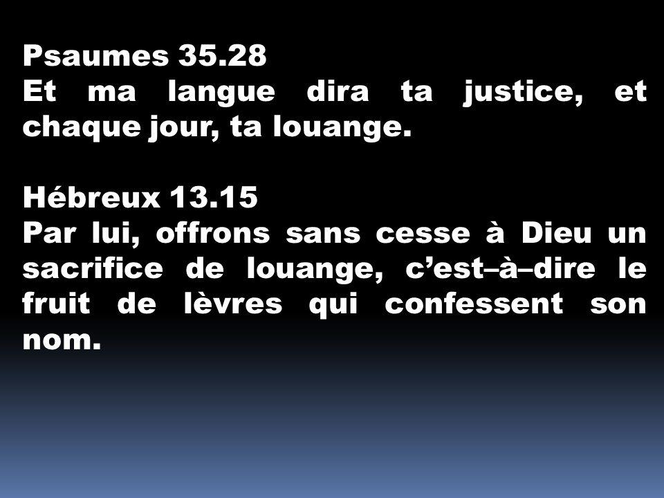 Psaumes 35.28 Et ma langue dira ta justice, et chaque jour, ta louange. Hébreux 13.15.