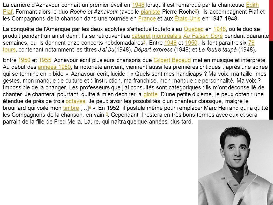 La carrière d Aznavour connaît un premier éveil en 1946 lorsqu'il est remarqué par la chanteuse Édith Piaf.