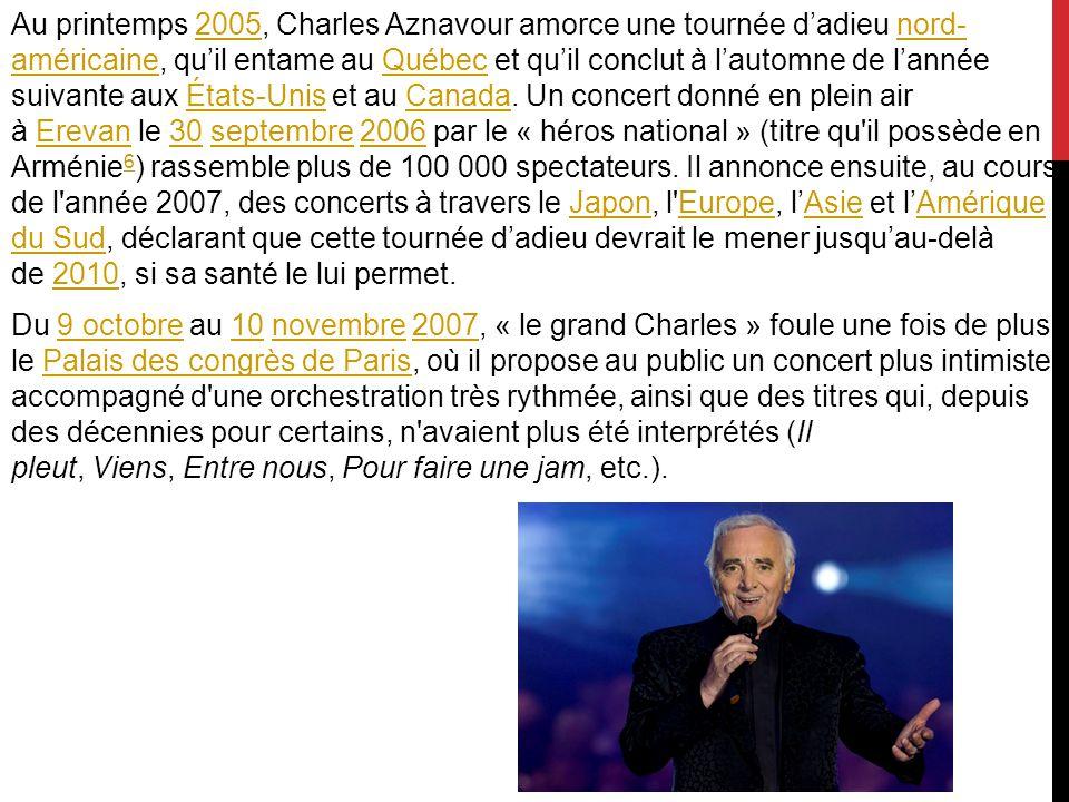 Au printemps 2005, Charles Aznavour amorce une tournée d'adieu nord- américaine, qu'il entame au Québec et qu'il conclut à l'automne de l'année suivante aux États-Unis et au Canada.