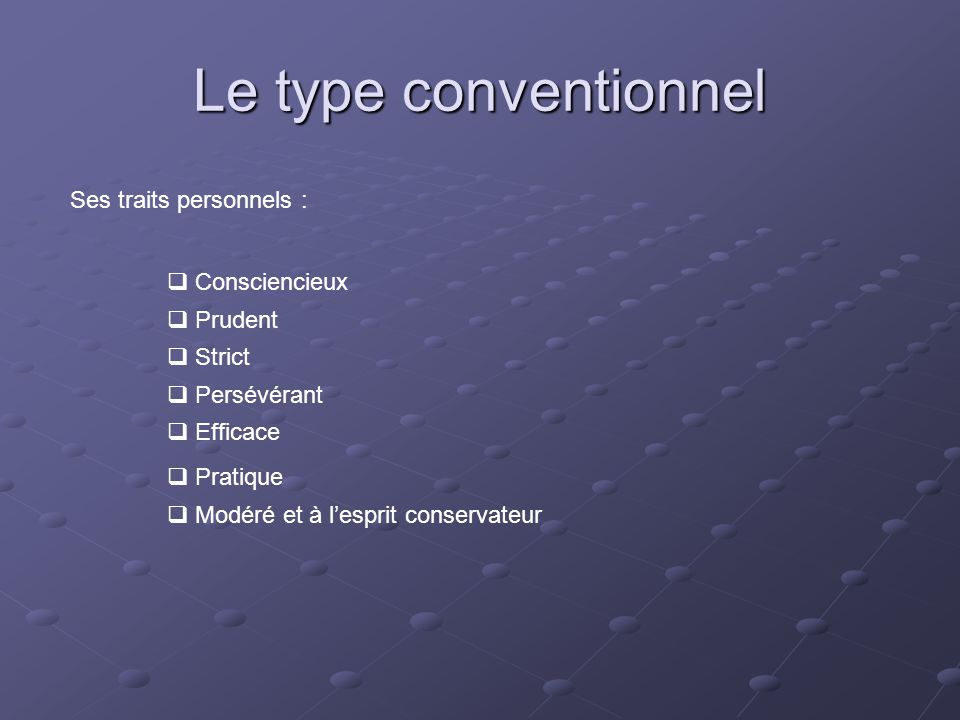 Le type conventionnel Ses traits personnels : Consciencieux Prudent