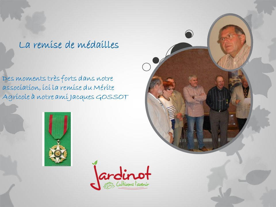 La remise de médailles Des moments très forts dans notre association, ici la remise du Mérite Agricole à notre ami Jacques GOSSOT.