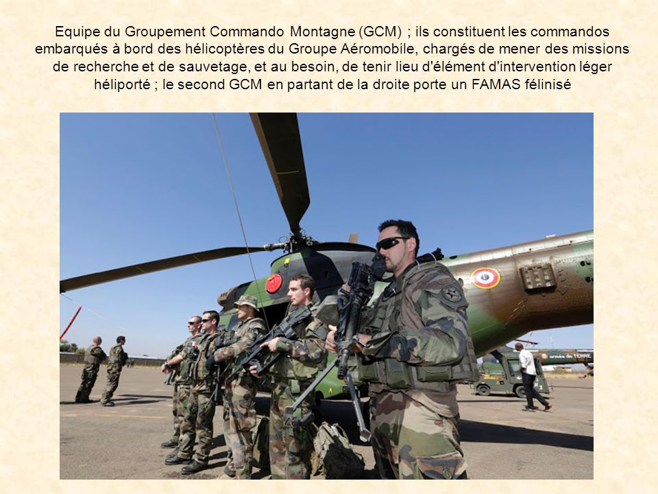 Equipe du Groupement Commando Montagne (GCM) ; ils constituent les commandos embarqués à bord des hélicoptères du Groupe Aéromobile, chargés de mener des missions de recherche et de sauvetage, et au besoin, de tenir lieu d élément d intervention léger héliporté ; le second GCM en partant de la droite porte un FAMAS félinisé