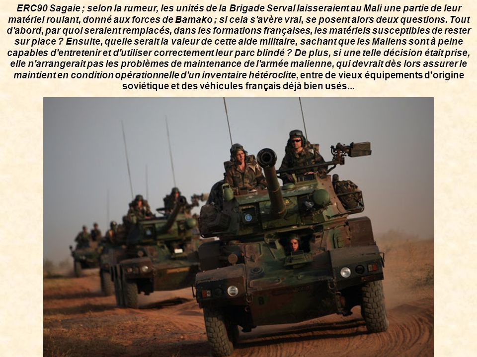 ERC90 Sagaie ; selon la rumeur, les unités de la Brigade Serval laisseraient au Mali une partie de leur matériel roulant, donné aux forces de Bamako ; si cela s avère vrai, se posent alors deux questions.