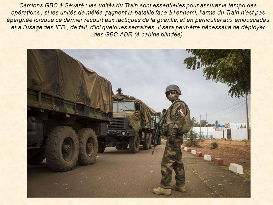 Camions GBC à Sévaré ; les unités du Train sont essentielles pour assurer le tempo des opérations ; si les unités de mêlée gagnent la bataille face à l ennemi, l arme du Train n est pas épargnée lorsque ce dernier recourt aux tactiques de la guérilla, et en particulier aux embuscades et à l usage des IED ; de fait, d ici quelques semaines, il sera peut-être nécessaire de déployer des GBC ADR (à cabine blindée)