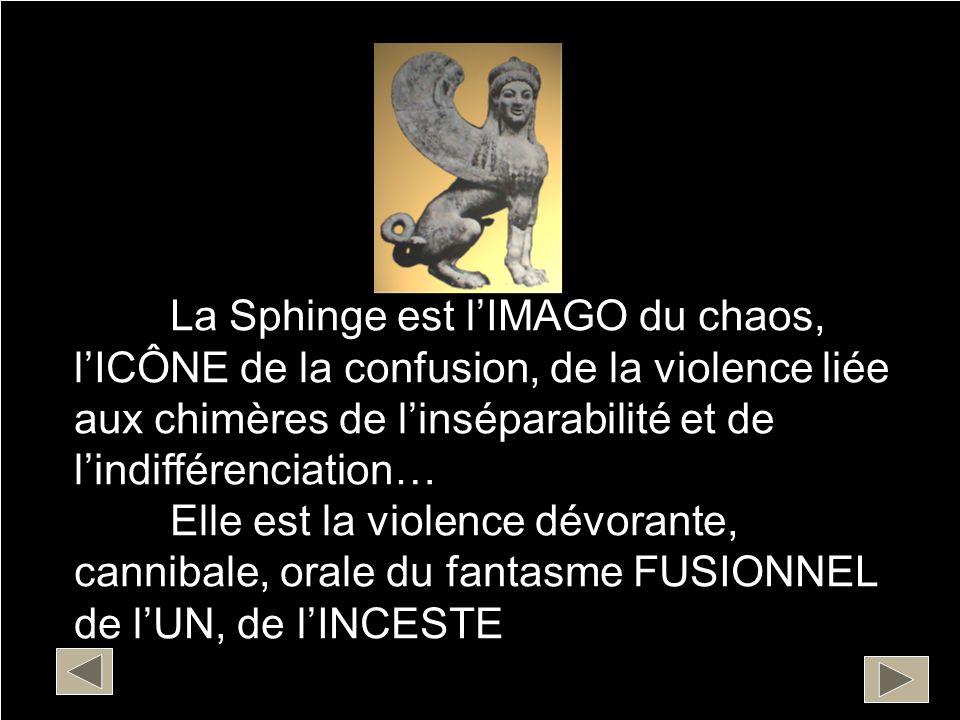 La Sphinge est l'IMAGO du chaos, l'ICÔNE de la confusion, de la violence liée aux chimères de l'inséparabilité et de l'indifférenciation…