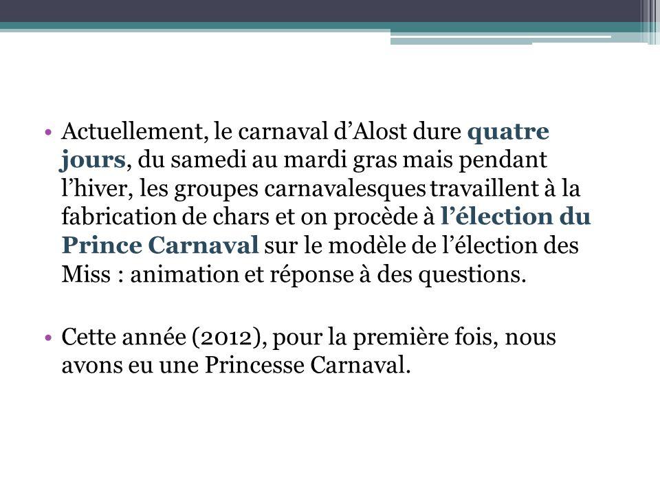 Actuellement, le carnaval d'Alost dure quatre jours, du samedi au mardi gras mais pendant l'hiver, les groupes carnavalesques travaillent à la fabrication de chars et on procède à l'élection du Prince Carnaval sur le modèle de l'élection des Miss : animation et réponse à des questions.