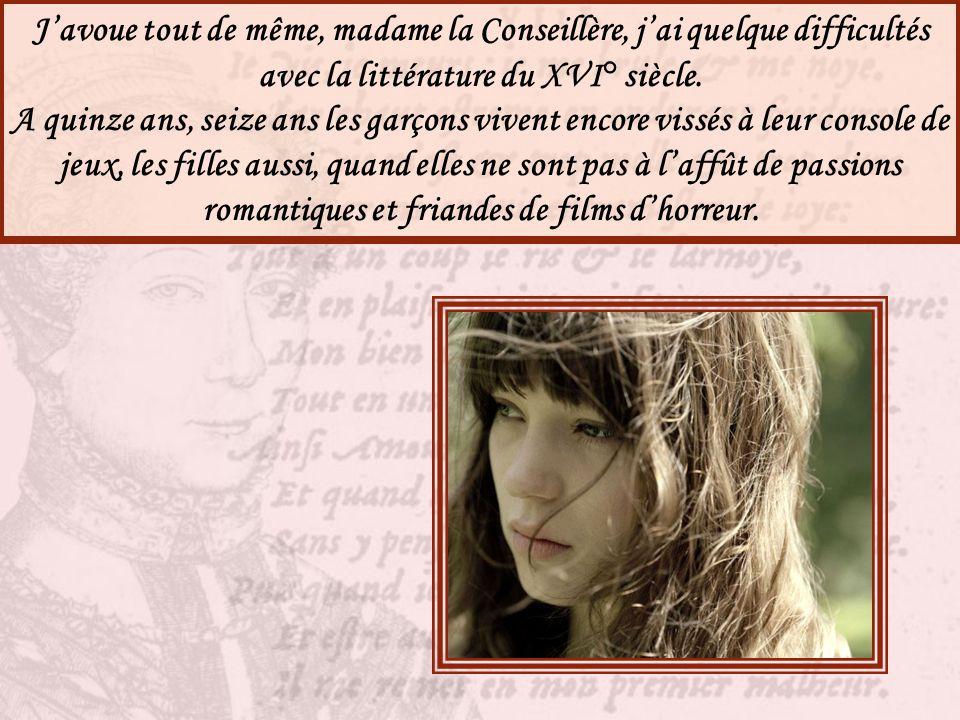 J'avoue tout de même, madame la Conseillère, j'ai quelque difficultés avec la littérature du XVI° siècle.