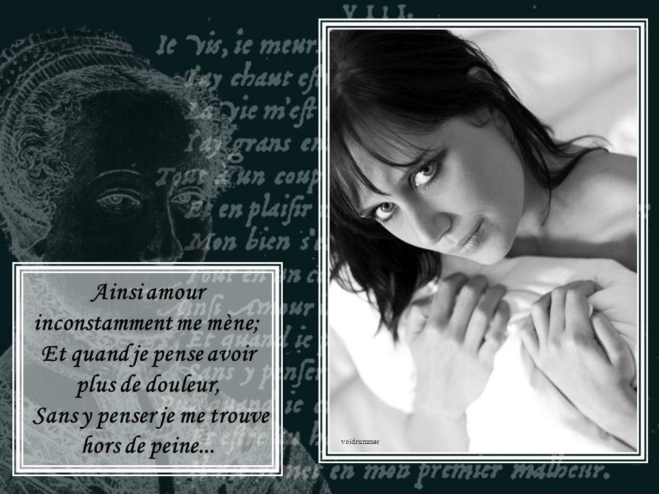 Ainsi amour inconstamment me mène; Et quand je pense avoir plus de douleur, Sans y penser je me trouve hors de peine...