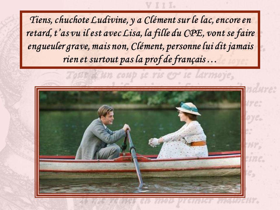 Tiens, chuchote Ludivine, y a Clément sur le lac, encore en retard, t'as vu il est avec Lisa, la fille du CPE, vont se faire engueuler grave, mais non, Clément, personne lui dit jamais rien et surtout pas la prof de français …