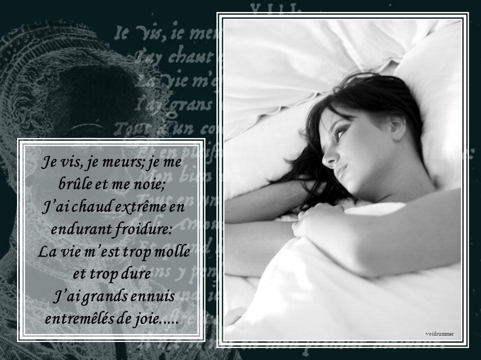 Je vis, je meurs; je me brûle et me noie; J'ai chaud extrême en endurant froidure: La vie m'est trop molle et trop dure J'ai grands ennuis entremêlés de joie.....