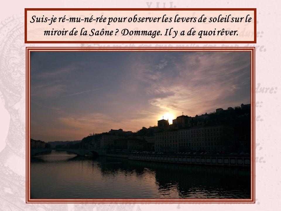 Suis-je ré-mu-né-rée pour observer les levers de soleil sur le miroir de la Saône .