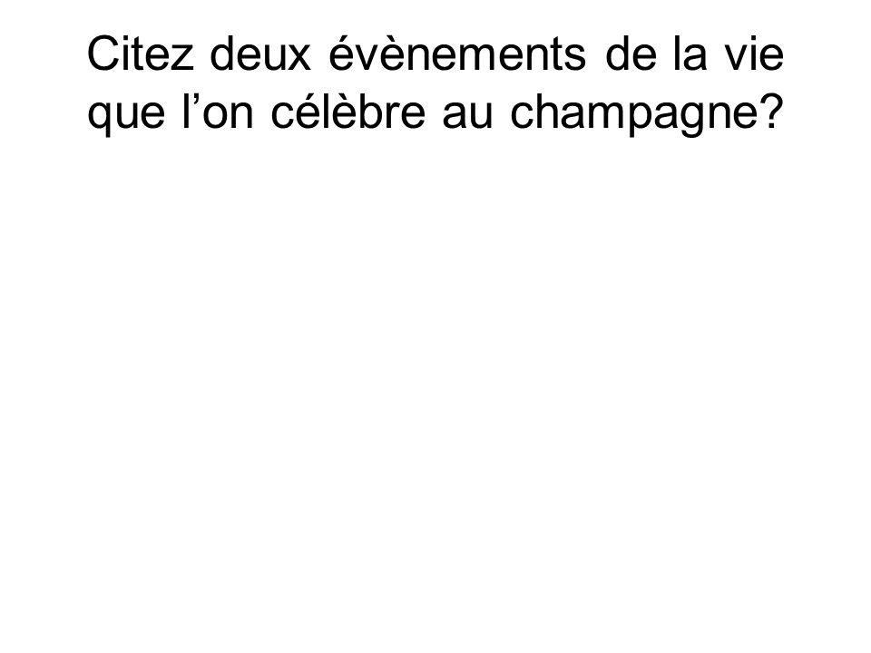 Citez deux évènements de la vie que l'on célèbre au champagne