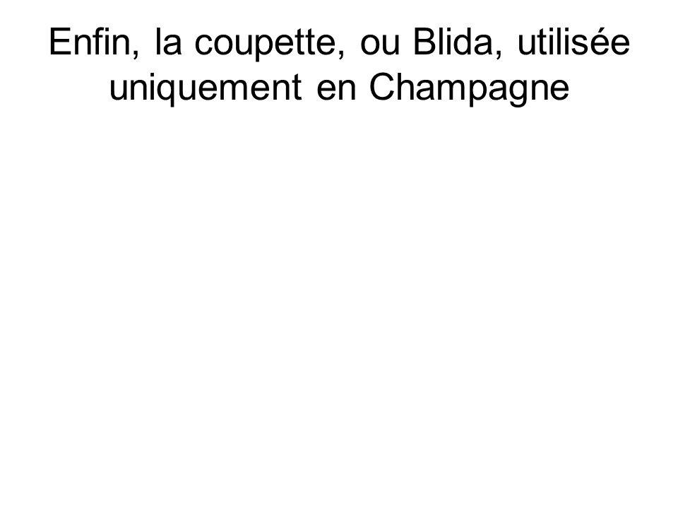 Enfin, la coupette, ou Blida, utilisée uniquement en Champagne