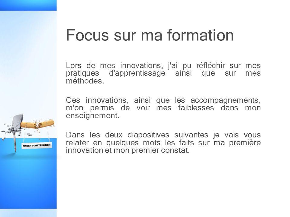 Focus sur ma formation Lors de mes innovations, j ai pu réfléchir sur mes pratiques d apprentissage ainsi que sur mes méthodes.