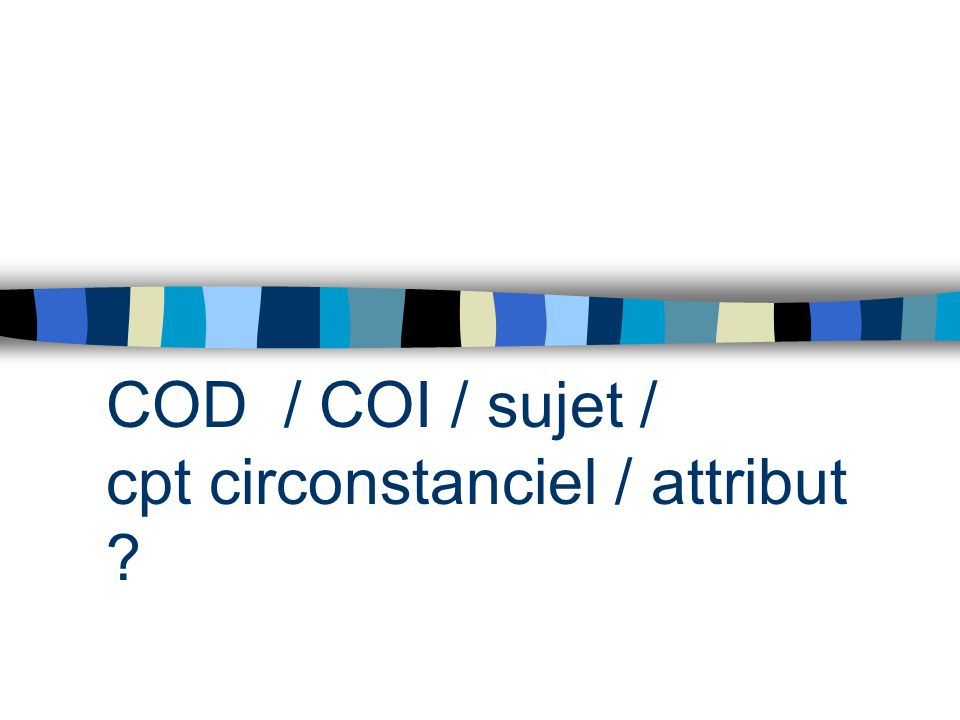 COD / COI / sujet / cpt circonstanciel / attribut