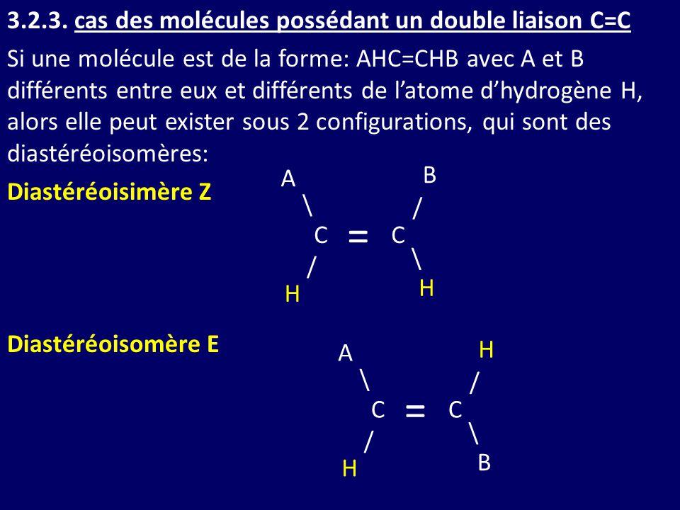 3.2.3. cas des molécules possédant un double liaison C=C Si une molécule est de la forme: AHC=CHB avec A et B différents entre eux et différents de l'atome d'hydrogène H, alors elle peut exister sous 2 configurations, qui sont des diastéréoisomères: Diastéréoisimère Z Diastéréoisomère E