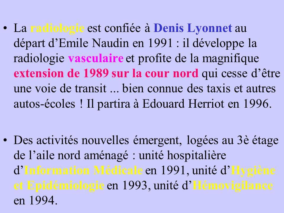 La radiologie est confiée à Denis Lyonnet au départ d'Emile Naudin en 1991 : il développe la radiologie vasculaire et profite de la magnifique extension de 1989 sur la cour nord qui cesse d'être une voie de transit ... bien connue des taxis et autres autos-écoles ! Il partira à Edouard Herriot en 1996.