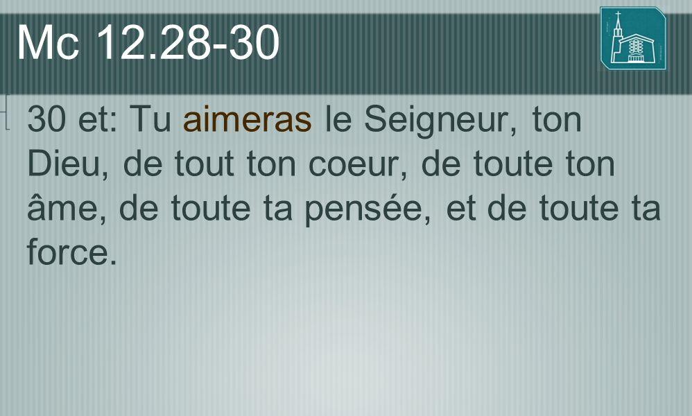 Mc 12.28-30 30 et: Tu aimeras le Seigneur, ton Dieu, de tout ton coeur, de toute ton âme, de toute ta pensée, et de toute ta force.
