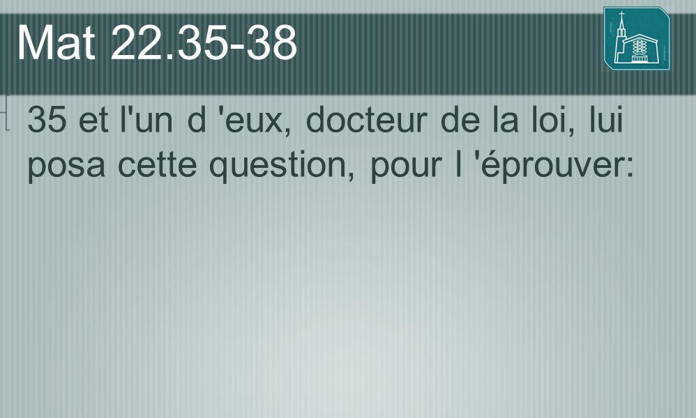 Mat 22.35-38 35 et l un d eux, docteur de la loi, lui posa cette question, pour l éprouver: