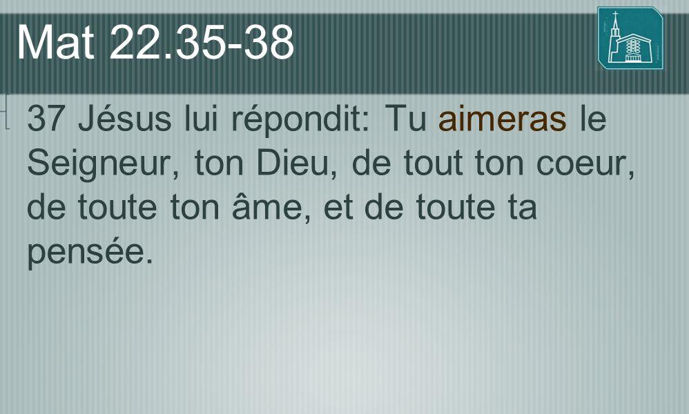 Mat 22.35-38 37 Jésus lui répondit: Tu aimeras le Seigneur, ton Dieu, de tout ton coeur, de toute ton âme, et de toute ta pensée.