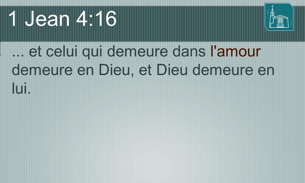 1 Jean 4:16 ... et celui qui demeure dans l amour demeure en Dieu, et Dieu demeure en lui.