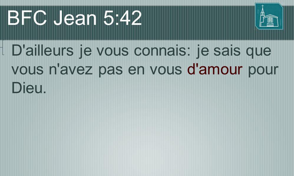 BFC Jean 5:42 D ailleurs je vous connais: je sais que vous n avez pas en vous d amour pour Dieu.