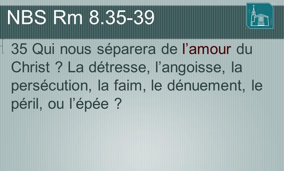NBS Rm 8.35-39 35 Qui nous séparera de l'amour du Christ .